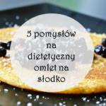Pomysł na omlet na słodko